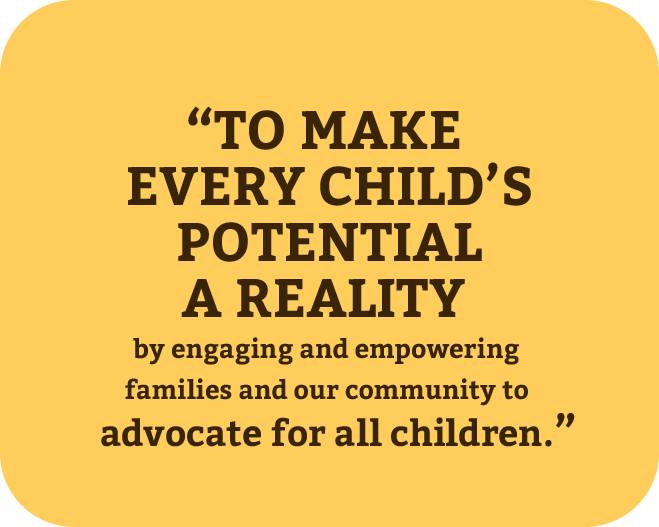 """TO MAKE EVERY CHILD'S POTENTIAL A REALITY  BY ENGAGING AND EMPOWERING FAMILIES AND OUR COMMUNITY  TO ADVOCATE FOR ALL CHILDREN."""